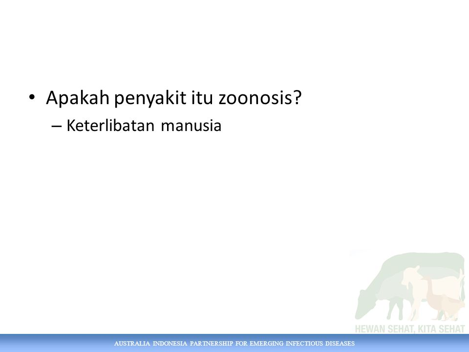AUSTRALIA INDONESIA PARTNERSHIP FOR EMERGING INFECTIOUS DISEASES Apakah penyakit itu zoonosis? – Keterlibatan manusia