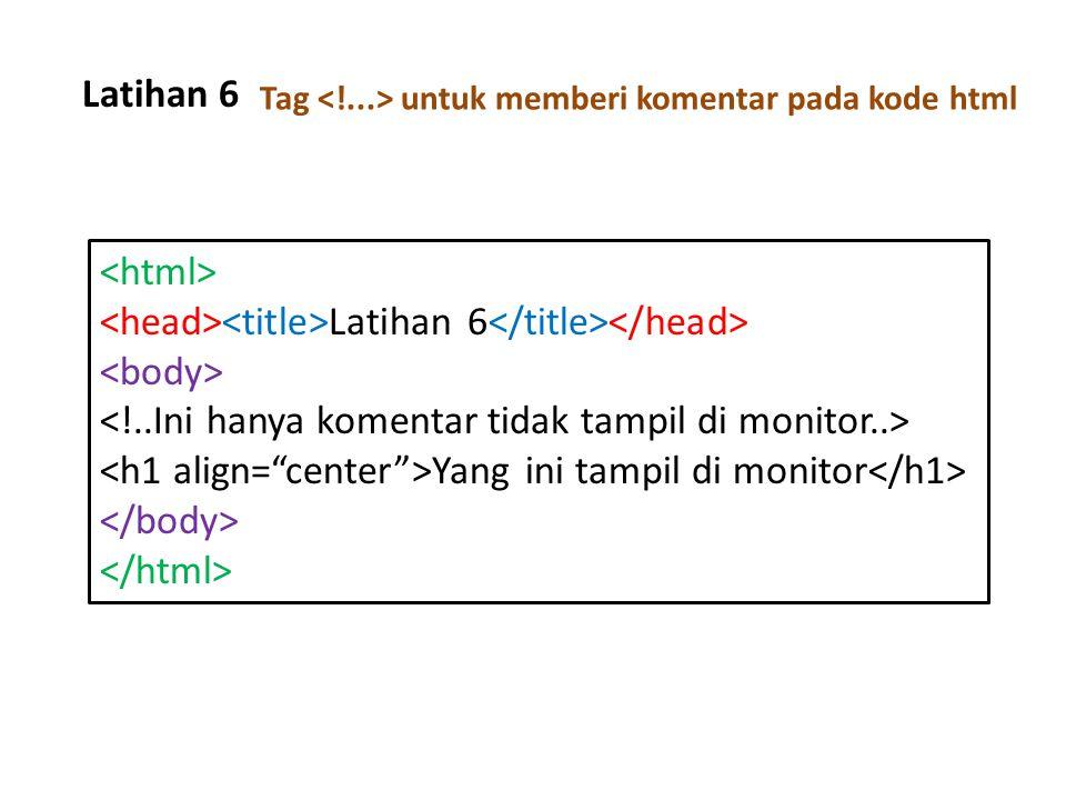 Latihan 6 Tag untuk memberi komentar pada kode html Latihan 6 Yang ini tampil di monitor