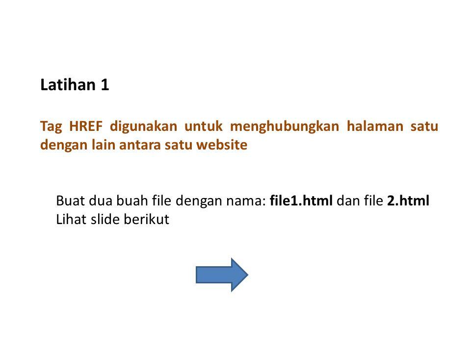Tag HREF digunakan untuk menghubungkan halaman satu dengan lain antara satu website Latihan 1 Buat dua buah file dengan nama: file1.html dan file 2.html Lihat slide berikut