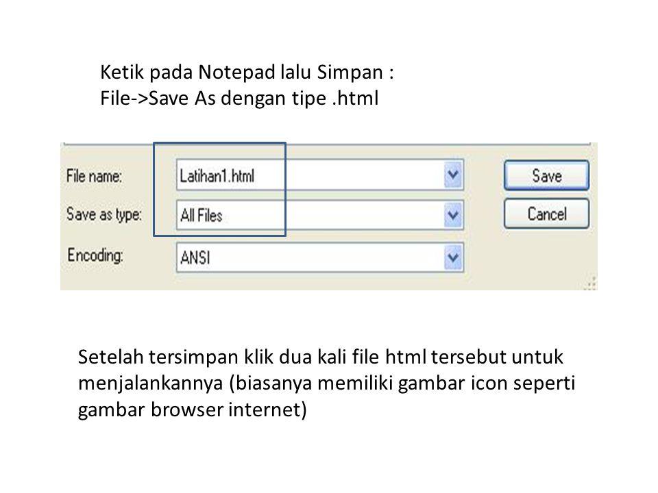 Ketik pada Notepad lalu Simpan : File->Save As dengan tipe.html Setelah tersimpan klik dua kali file html tersebut untuk menjalankannya (biasanya memiliki gambar icon seperti gambar browser internet)
