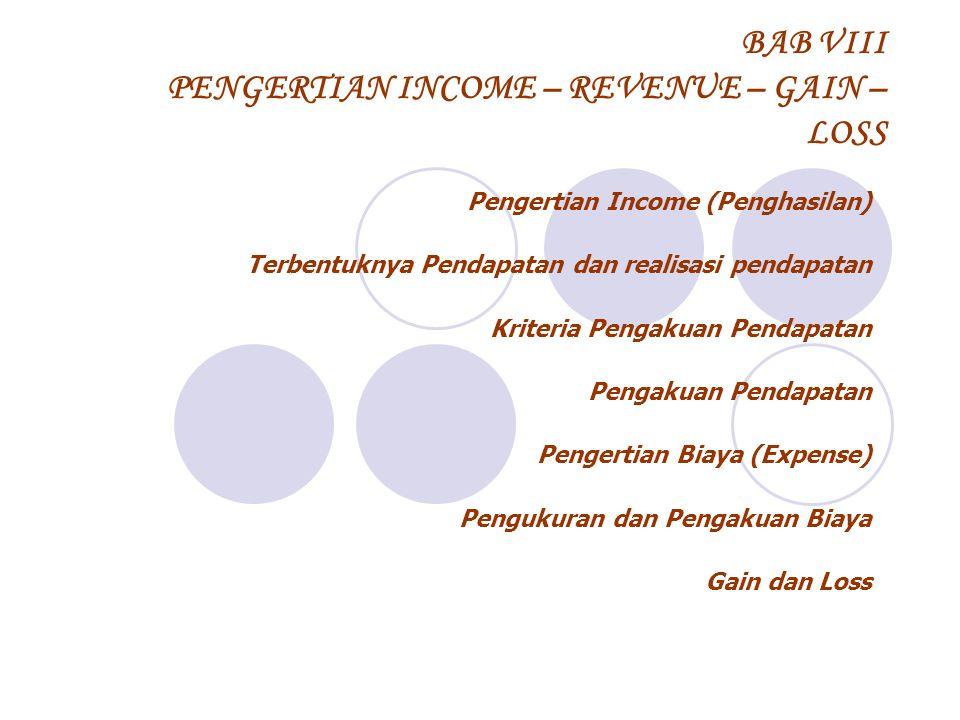 BAB VIII PENGERTIAN INCOME – REVENUE – GAIN – LOSS Pengertian Income (Penghasilan) Terbentuknya Pendapatan dan realisasi pendapatan Kriteria Pengakuan