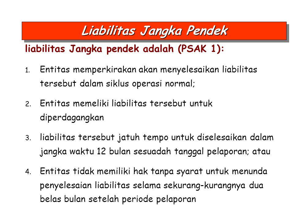 liabilitas Jangka pendek adalah (PSAK 1): 1. Entitas memperkirakan akan menyelesaikan liabilitas tersebut dalam siklus operasi normal; 2. Entitas meme