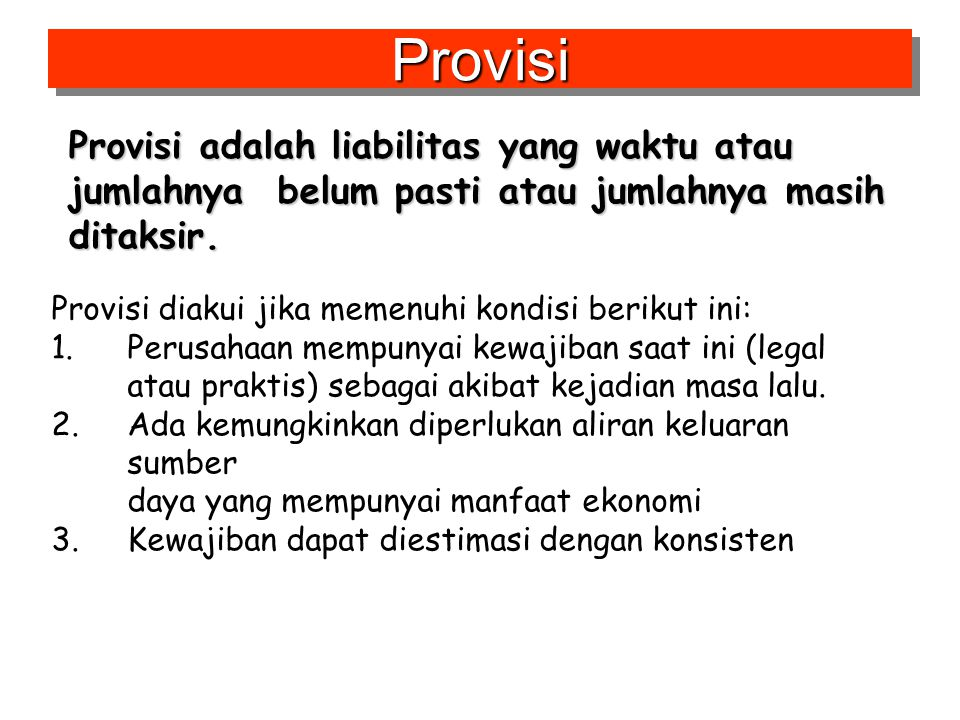 Provisi adalah liabilitas yang waktu atau jumlahnya belum pasti atau jumlahnya masih ditaksir. ProvisiProvisi Provisi diakui jika memenuhi kondisi ber