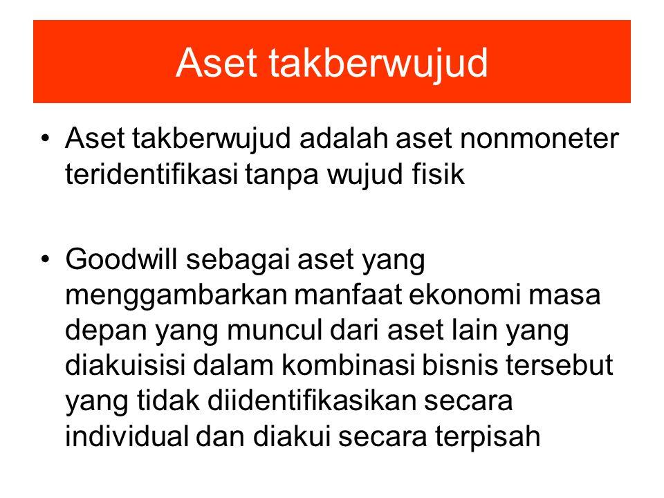 Aset takberwujud Aset takberwujud adalah aset nonmoneter teridentifikasi tanpa wujud fisik Goodwill sebagai aset yang menggambarkan manfaat ekonomi ma