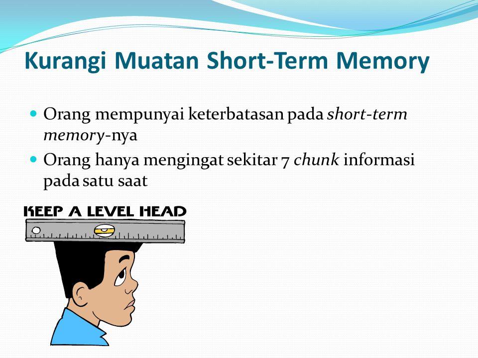 Kurangi Muatan Short-Term Memory Orang mempunyai keterbatasan pada short-term memory-nya Orang hanya mengingat sekitar 7 chunk informasi pada satu saat