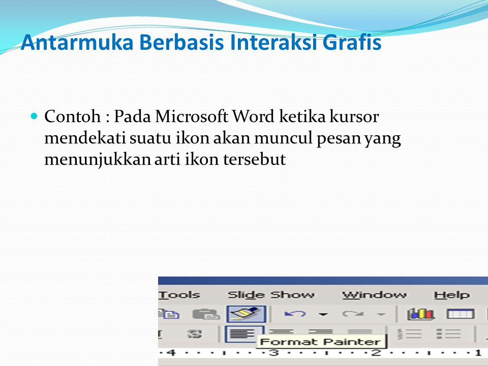 Antarmuka Berbasis Interaksi Grafis Contoh : Pada Microsoft Word ketika kursor mendekati suatu ikon akan muncul pesan yang menunjukkan arti ikon tersebut