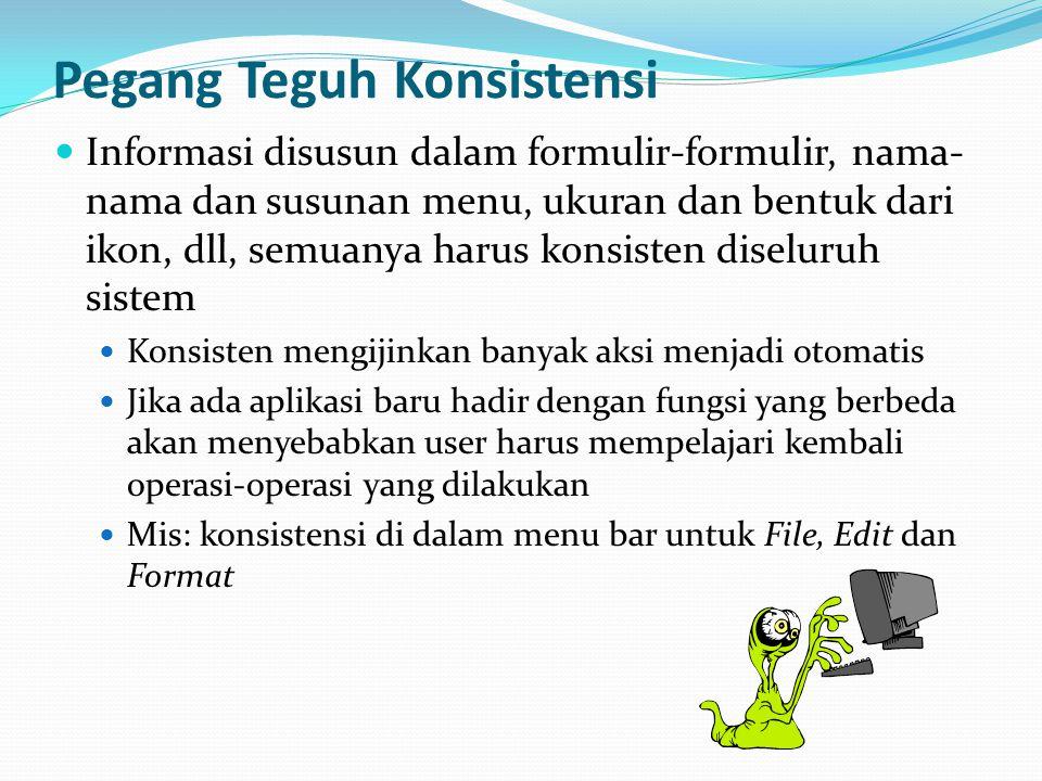 Pegang Teguh Konsistensi Informasi disusun dalam formulir-formulir, nama- nama dan susunan menu, ukuran dan bentuk dari ikon, dll, semuanya harus konsisten diseluruh sistem Konsisten mengijinkan banyak aksi menjadi otomatis Jika ada aplikasi baru hadir dengan fungsi yang berbeda akan menyebabkan user harus mempelajari kembali operasi-operasi yang dilakukan Mis: konsistensi di dalam menu bar untuk File, Edit dan Format