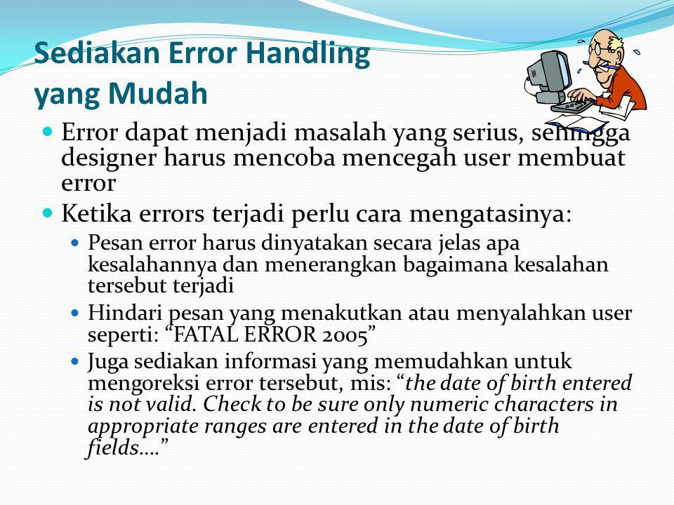 Sediakan Error Handling yang Mudah Error dapat menjadi masalah yang serius, sehingga designer harus mencoba mencegah user membuat error Ketika errors terjadi perlu cara mengatasinya: Pesan error harus dinyatakan secara jelas apa kesalahannya dan menerangkan bagaimana kesalahan tersebut terjadi Hindari pesan yang menakutkan atau menyalahkan user seperti: FATAL ERROR 2005 Juga sediakan informasi yang memudahkan untuk mengoreksi error tersebut, mis: the date of birth entered is not valid.