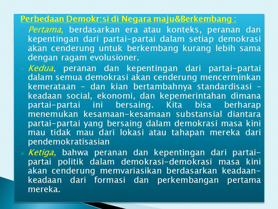 Perbedaan Demokr:si di Negara maju&Berkembang :  Pertama, berdasarkan era atau konteks, peranan dan kepentingan dari partai-partai dalam setiap demok