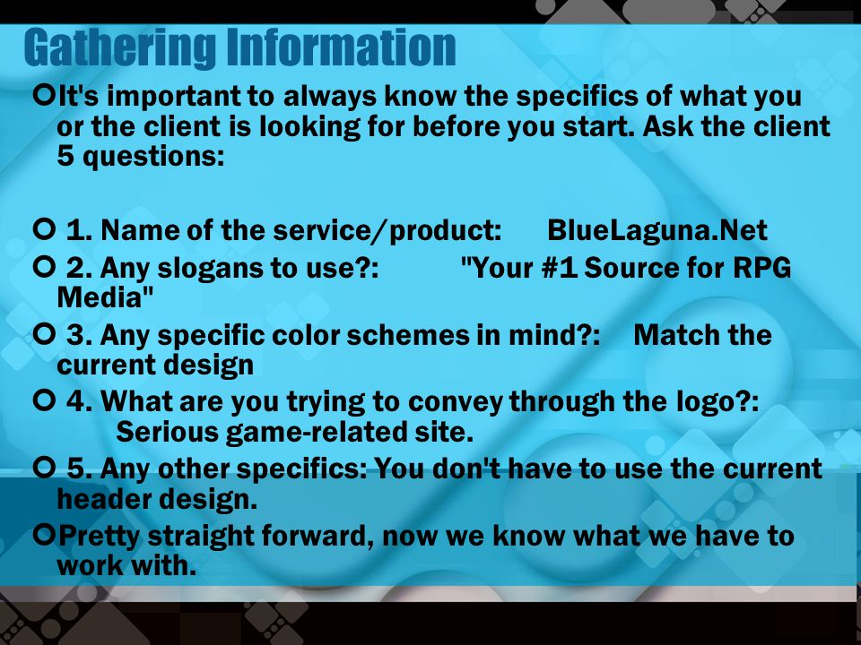 Gathering Information It's important to always know the specifics of what you or the client is looking for before you start. Ask the client 5 question