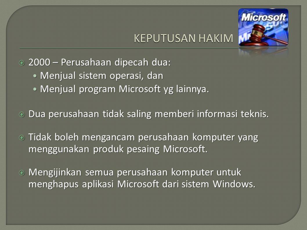  2000 – Perusahaan dipecah dua: Menjual sistem operasi, dan Menjual sistem operasi, dan Menjual program Microsoft yg lainnya.
