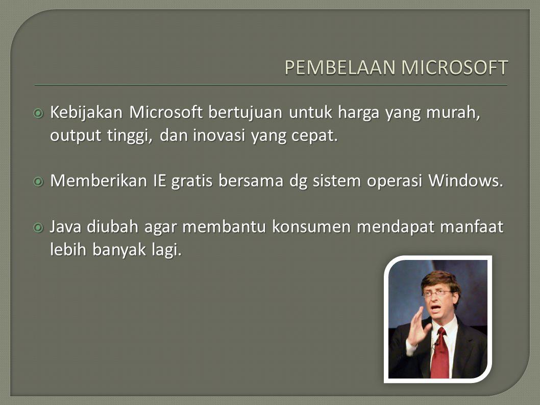  Kebijakan Microsoft bertujuan untuk harga yang murah, output tinggi, dan inovasi yang cepat.  Memberikan IE gratis bersama dg sistem operasi Window