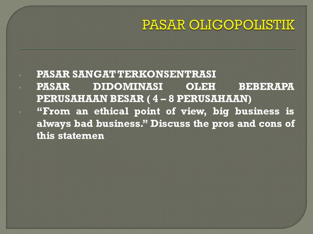 PASAR SANGAT TERKONSENTRASI PASAR DIDOMINASI OLEH BEBERAPA PERUSAHAAN BESAR ( 4 – 8 PERUSAHAAN) From an ethical point of view, big business is always bad business. Discuss the pros and cons of this statemen