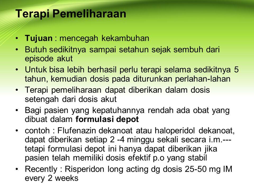 Terapi Pemeliharaan Tujuan : mencegah kekambuhan Butuh sedikitnya sampai setahun sejak sembuh dari episode akut Untuk bisa lebih berhasil perlu terapi selama sedikitnya 5 tahun, kemudian dosis pada diturunkan perlahan-lahan Terapi pemeliharaan dapat diberikan dalam dosis setengah dari dosis akut Bagi pasien yang kepatuhannya rendah ada obat yang dibuat dalam formulasi depot contoh : Flufenazin dekanoat atau haloperidol dekanoat, dapat diberikan setiap 2 -4 minggu sekali secara i.m.--- tetapi formulasi depot ini hanya dapat diberikan jika pasien telah memiliki dosis efektif p.o yang stabil Recently : Risperidon long acting dg dosis 25-50 mg IM every 2 weeks