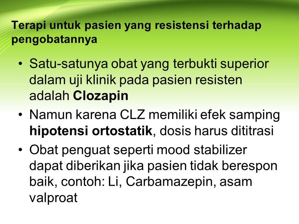Terapi untuk pasien yang resistensi terhadap pengobatannya Satu-satunya obat yang terbukti superior dalam uji klinik pada pasien resisten adalah Clozapin Namun karena CLZ memiliki efek samping hipotensi ortostatik, dosis harus dititrasi Obat penguat seperti mood stabilizer dapat diberikan jika pasien tidak berespon baik, contoh: Li, Carbamazepin, asam valproat