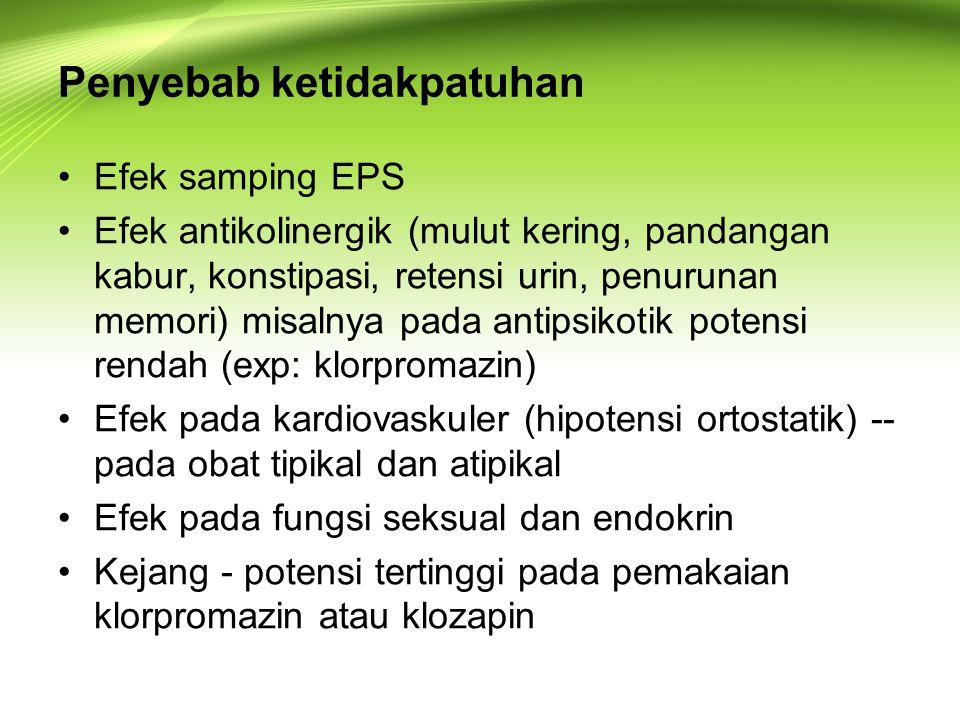 Penyebab ketidakpatuhan Efek samping EPS Efek antikolinergik (mulut kering, pandangan kabur, konstipasi, retensi urin, penurunan memori) misalnya pada antipsikotik potensi rendah (exp: klorpromazin) Efek pada kardiovaskuler (hipotensi ortostatik) -- pada obat tipikal dan atipikal Efek pada fungsi seksual dan endokrin Kejang - potensi tertinggi pada pemakaian klorpromazin atau klozapin
