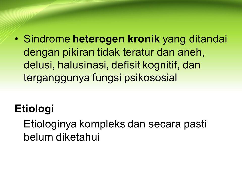 Sindrome heterogen kronik yang ditandai dengan pikiran tidak teratur dan aneh, delusi, halusinasi, defisit kognitif, dan terganggunya fungsi psikososial Etiologi Etiologinya kompleks dan secara pasti belum diketahui