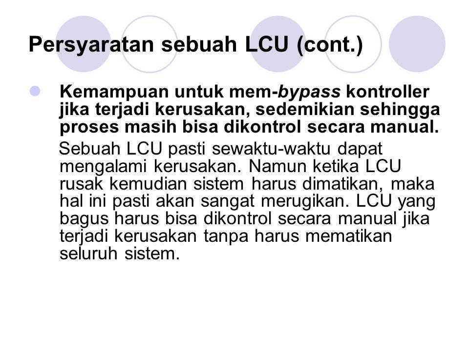 Persyaratan sebuah LCU (cont.) Kemampuan untuk mem-bypass kontroller jika terjadi kerusakan, sedemikian sehingga proses masih bisa dikontrol secara ma