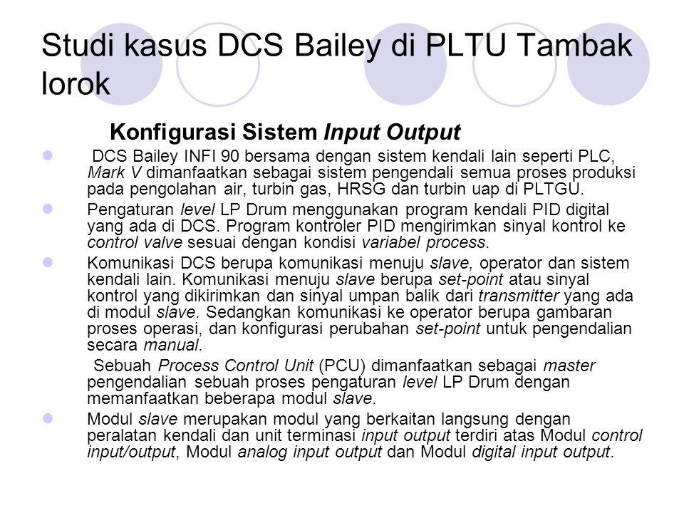 Studi kasus DCS Bailey di PLTU Tambak lorok Konfigurasi Sistem Input Output DCS Bailey INFI 90 bersama dengan sistem kendali lain seperti PLC, Mark V dimanfaatkan sebagai sistem pengendali semua proses produksi pada pengolahan air, turbin gas, HRSG dan turbin uap di PLTGU.