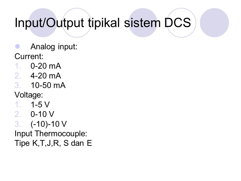 Input/Output tipikal sistem DCS Analog input: Current: 1.0-20 mA 2.4-20 mA 3.10-50 mA Voltage: 1.1-5 V 2.0-10 V 3.(-10)-10 V Input Thermocouple: Tipe
