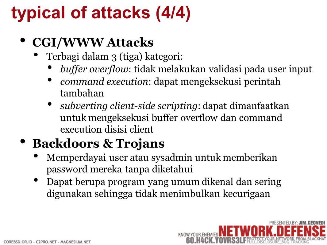 CGI/WWW Attacks Terbagi dalam 3 (tiga) kategori: buffer overflow: tidak melakukan validasi pada user input command execution: dapat mengeksekusi perintah tambahan subverting client-side scripting: dapat dimanfaatkan untuk mengeksekusi buffer overflow dan command execution disisi client Backdoors & Trojans Memperdayai user atau sysadmin untuk memberikan password mereka tanpa diketahui Dapat berupa program yang umum dikenal dan sering digunakan sehingga tidak menimbulkan kecurigaan typical of attacks (4/4)