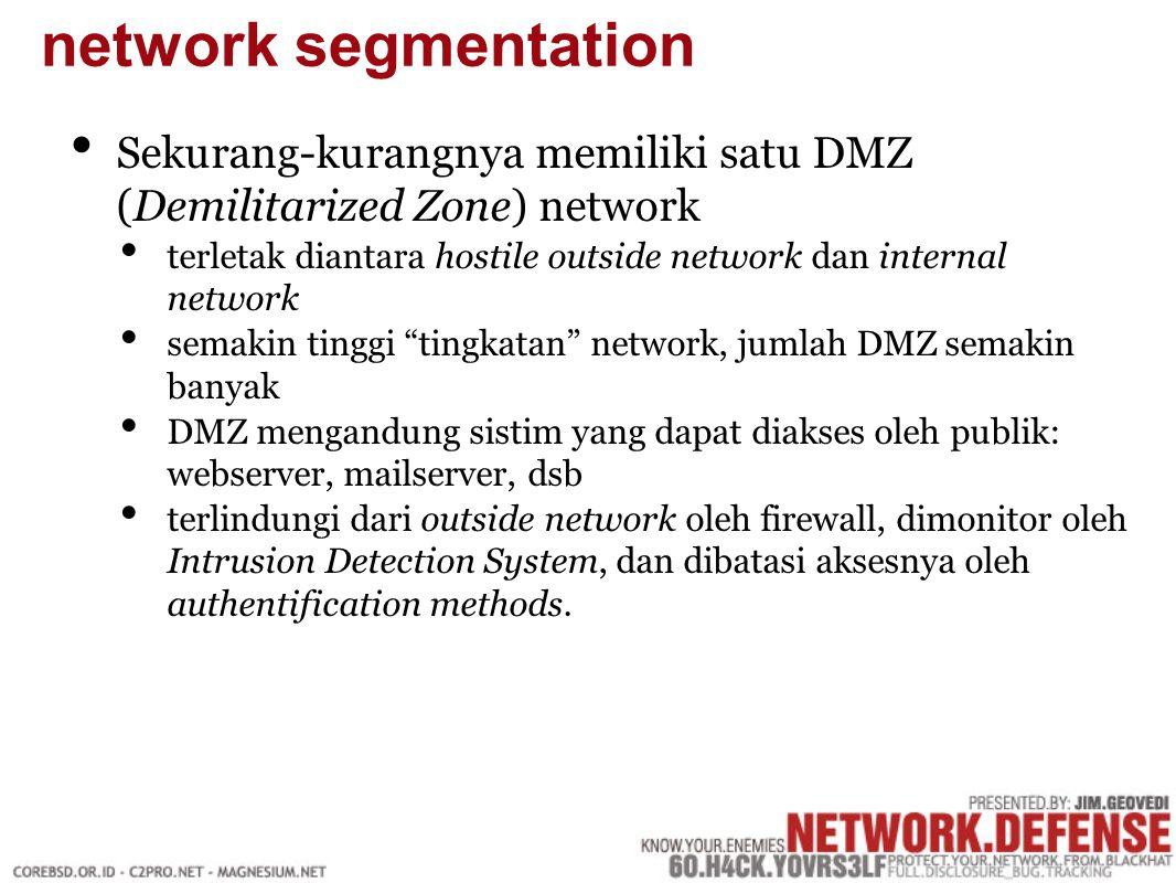 Sekurang-kurangnya memiliki satu DMZ (Demilitarized Zone) network terletak diantara hostile outside network dan internal network semakin tinggi tingkatan network, jumlah DMZ semakin banyak DMZ mengandung sistim yang dapat diakses oleh publik: webserver, mailserver, dsb terlindungi dari outside network oleh firewall, dimonitor oleh Intrusion Detection System, dan dibatasi aksesnya oleh authentification methods.