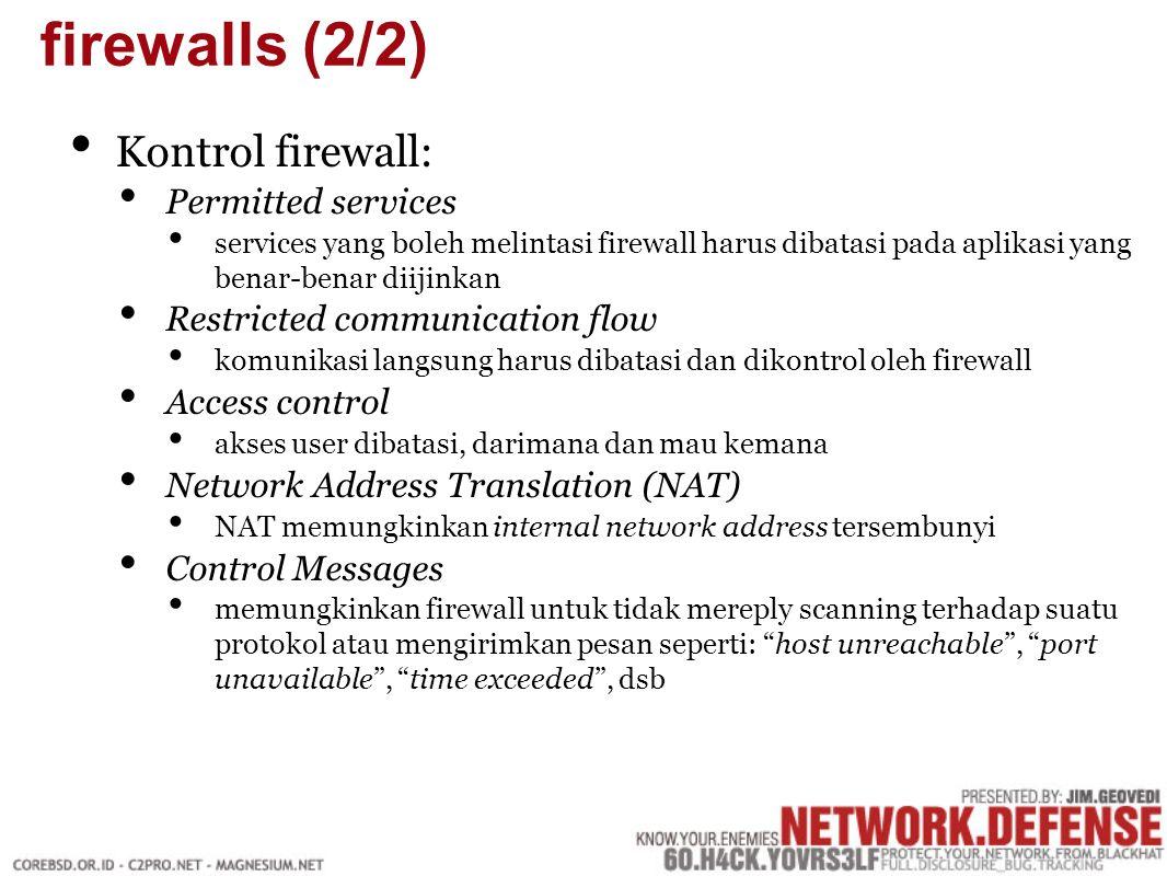 Kontrol firewall: Permitted services services yang boleh melintasi firewall harus dibatasi pada aplikasi yang benar-benar diijinkan Restricted communication flow komunikasi langsung harus dibatasi dan dikontrol oleh firewall Access control akses user dibatasi, darimana dan mau kemana Network Address Translation (NAT) NAT memungkinkan internal network address tersembunyi Control Messages memungkinkan firewall untuk tidak mereply scanning terhadap suatu protokol atau mengirimkan pesan seperti: host unreachable , port unavailable , time exceeded , dsb firewalls (2/2)