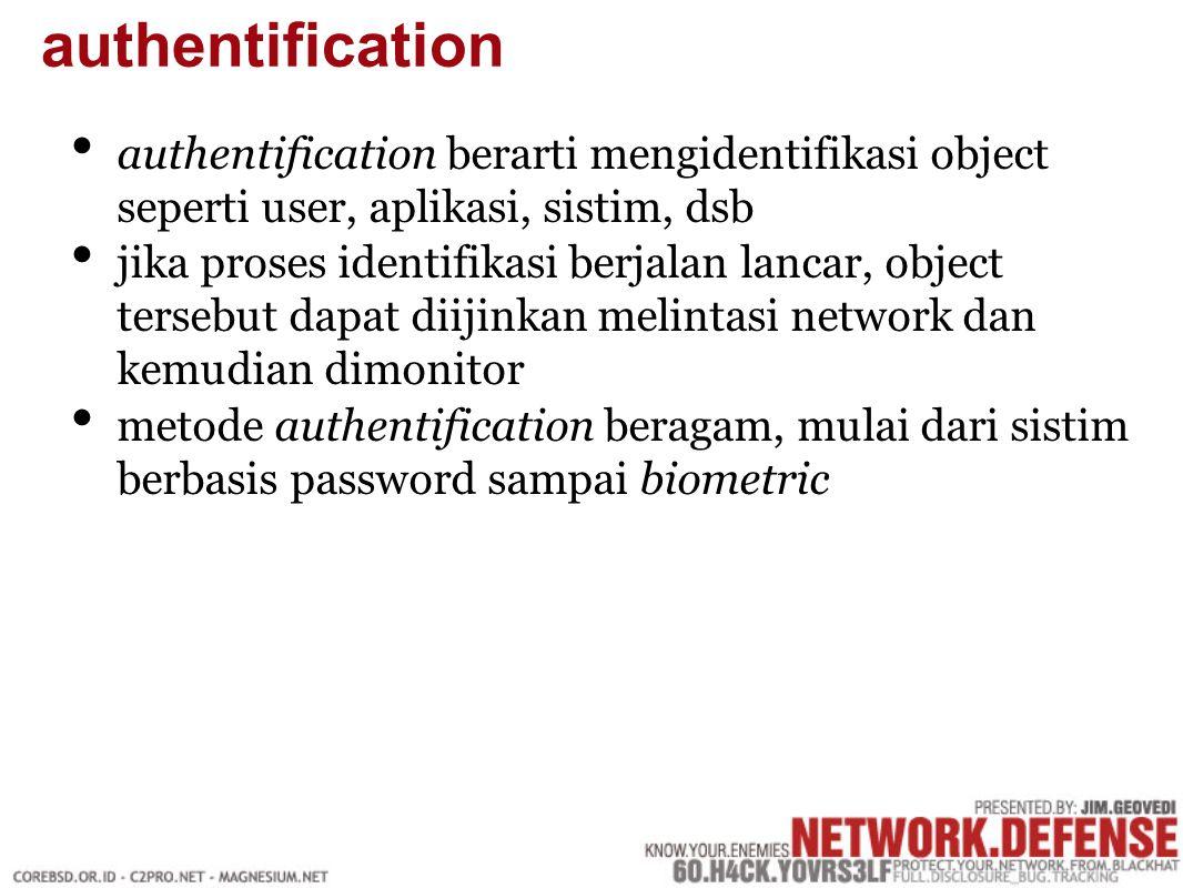 authentification berarti mengidentifikasi object seperti user, aplikasi, sistim, dsb jika proses identifikasi berjalan lancar, object tersebut dapat diijinkan melintasi network dan kemudian dimonitor metode authentification beragam, mulai dari sistim berbasis password sampai biometric authentification