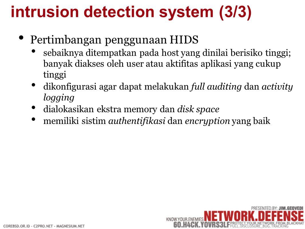Pertimbangan penggunaan HIDS sebaiknya ditempatkan pada host yang dinilai berisiko tinggi; banyak diakses oleh user atau aktifitas aplikasi yang cukup tinggi dikonfigurasi agar dapat melakukan full auditing dan activity logging dialokasikan ekstra memory dan disk space memiliki sistim authentifikasi dan encryption yang baik intrusion detection system (3/3)