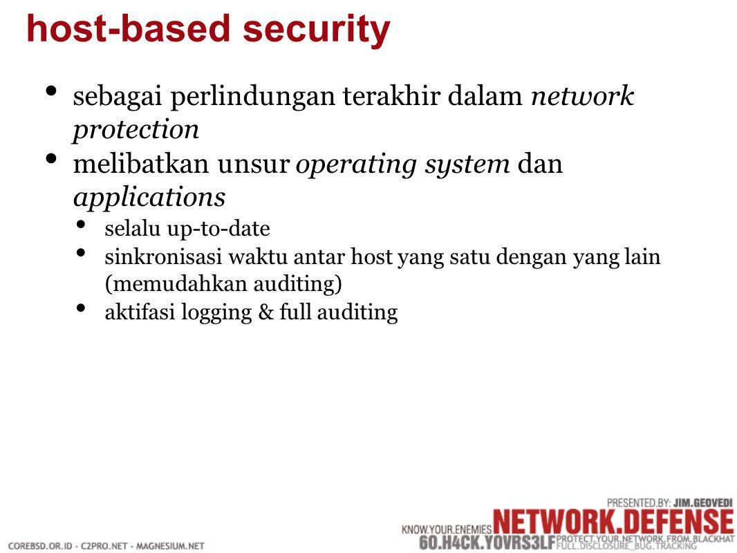 sebagai perlindungan terakhir dalam network protection melibatkan unsur operating system dan applications selalu up-to-date sinkronisasi waktu antar host yang satu dengan yang lain (memudahkan auditing) aktifasi logging & full auditing host-based security
