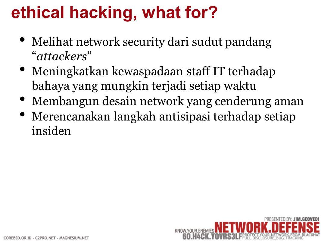 Melihat network security dari sudut pandang attackers Meningkatkan kewaspadaan staff IT terhadap bahaya yang mungkin terjadi setiap waktu Membangun desain network yang cenderung aman Merencanakan langkah antisipasi terhadap setiap insiden ethical hacking, what for