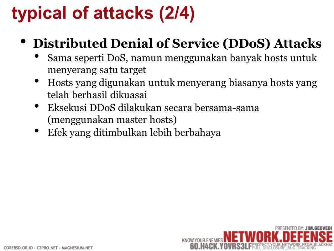 Distributed Denial of Service (DDoS) Attacks Sama seperti DoS, namun menggunakan banyak hosts untuk menyerang satu target Hosts yang digunakan untuk menyerang biasanya hosts yang telah berhasil dikuasai Eksekusi DDoS dilakukan secara bersama-sama (menggunakan master hosts) Efek yang ditimbulkan lebih berbahaya typical of attacks (2/4)