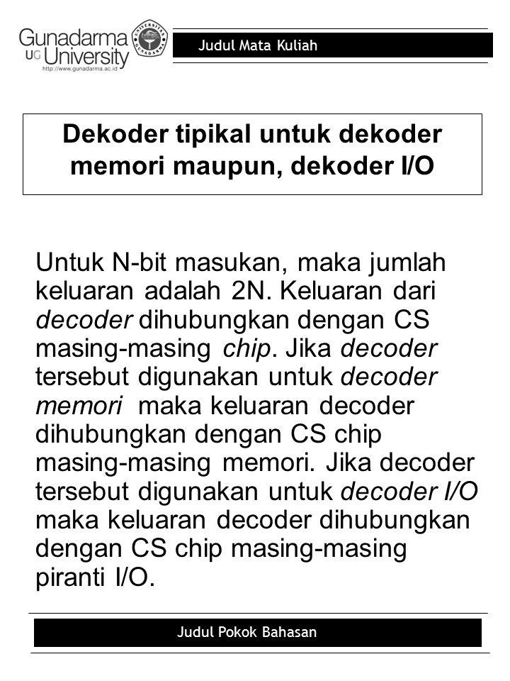 Judul Mata Kuliah Judul Pokok Bahasan Dekoder tipikal untuk dekoder memori maupun, dekoder I/O Untuk N-bit masukan, maka jumlah keluaran adalah 2N. Ke