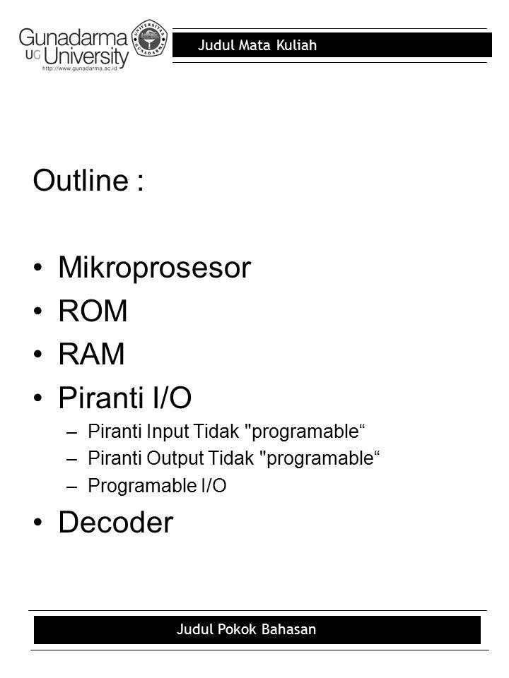 Judul Mata Kuliah Judul Pokok Bahasan sistem mikroprosesor berdasarkan piranti-piranti tipikal (pada umumnya) Secara umum komponen- komponen sistem mikroprosesor terdiri atas CPU/MPU, ROM, RAM, dan piranti I/O.