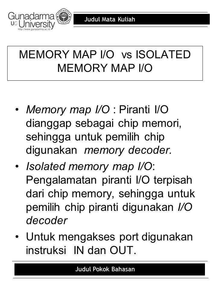 Judul Mata Kuliah Judul Pokok Bahasan MEMORY MAP I/O vs ISOLATED MEMORY MAP I/O Memory map I/O : Piranti I/O dianggap sebagai chip memori, sehingga un