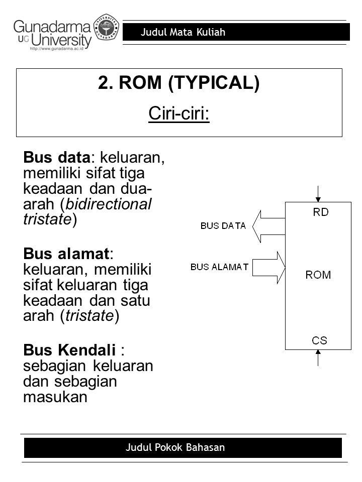Judul Mata Kuliah Judul Pokok Bahasan 2. ROM (TYPICAL) Ciri-ciri: Bus data: keluaran, memiliki sifat tiga keadaan dan dua- arah (bidirectional tristat