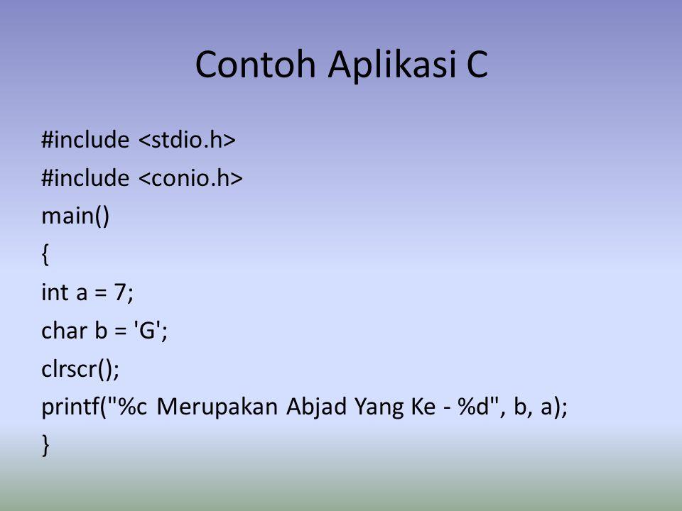 Contoh Aplikasi C #include main() { int a = 7; char b = G ; clrscr(); printf( %c Merupakan Abjad Yang Ke - %d , b, a); }