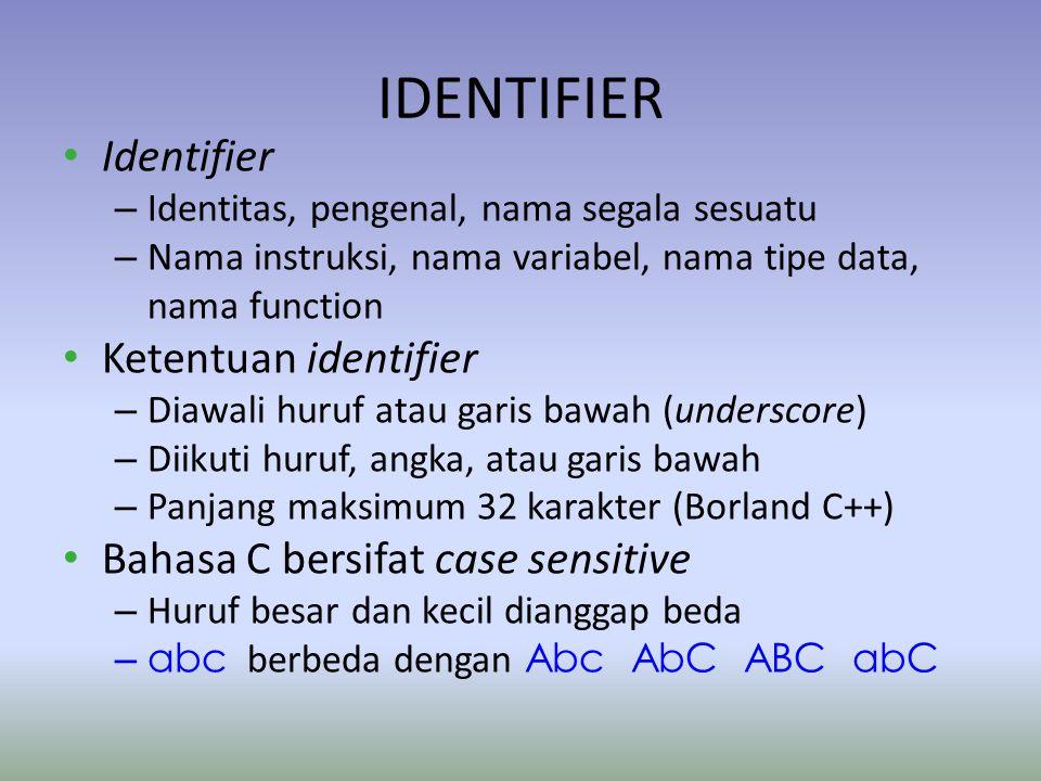 IDENTIFIER Identifier – Identitas, pengenal, nama segala sesuatu – Nama instruksi, nama variabel, nama tipe data, nama function Ketentuan identifier – Diawali huruf atau garis bawah (underscore) – Diikuti huruf, angka, atau garis bawah – Panjang maksimum 32 karakter (Borland C++) Bahasa C bersifat case sensitive – Huruf besar dan kecil dianggap beda – abc berbeda dengan Abc AbC ABC abC