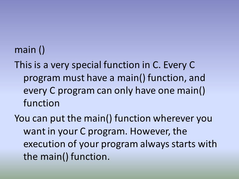 main () This is a very special function in C. Every C program must have a main() function, and every C program can only have one main() function You c