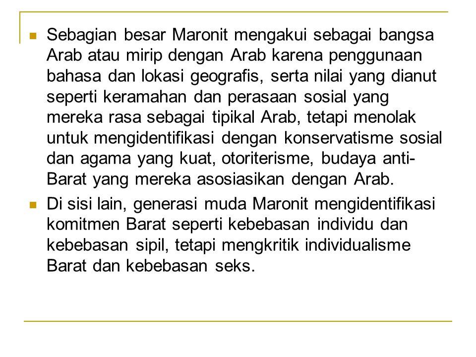 Sebagian besar Maronit mengakui sebagai bangsa Arab atau mirip dengan Arab karena penggunaan bahasa dan lokasi geografis, serta nilai yang dianut seperti keramahan dan perasaan sosial yang mereka rasa sebagai tipikal Arab, tetapi menolak untuk mengidentifikasi dengan konservatisme sosial dan agama yang kuat, otoriterisme, budaya anti- Barat yang mereka asosiasikan dengan Arab.