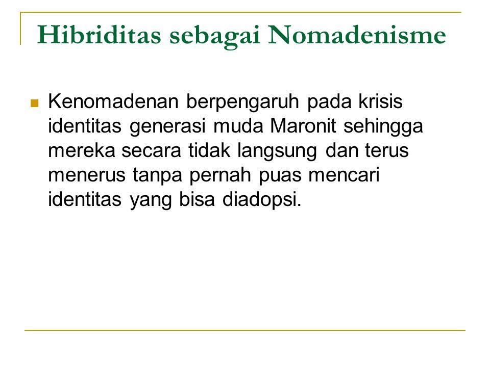 Hibriditas sebagai Nomadenisme Kenomadenan berpengaruh pada krisis identitas generasi muda Maronit sehingga mereka secara tidak langsung dan terus menerus tanpa pernah puas mencari identitas yang bisa diadopsi.