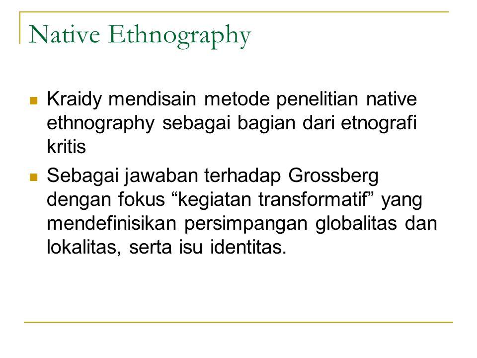 Native Ethnography Kraidy mendisain metode penelitian native ethnography sebagai bagian dari etnografi kritis Sebagai jawaban terhadap Grossberg dengan fokus kegiatan transformatif yang mendefinisikan persimpangan globalitas dan lokalitas, serta isu identitas.