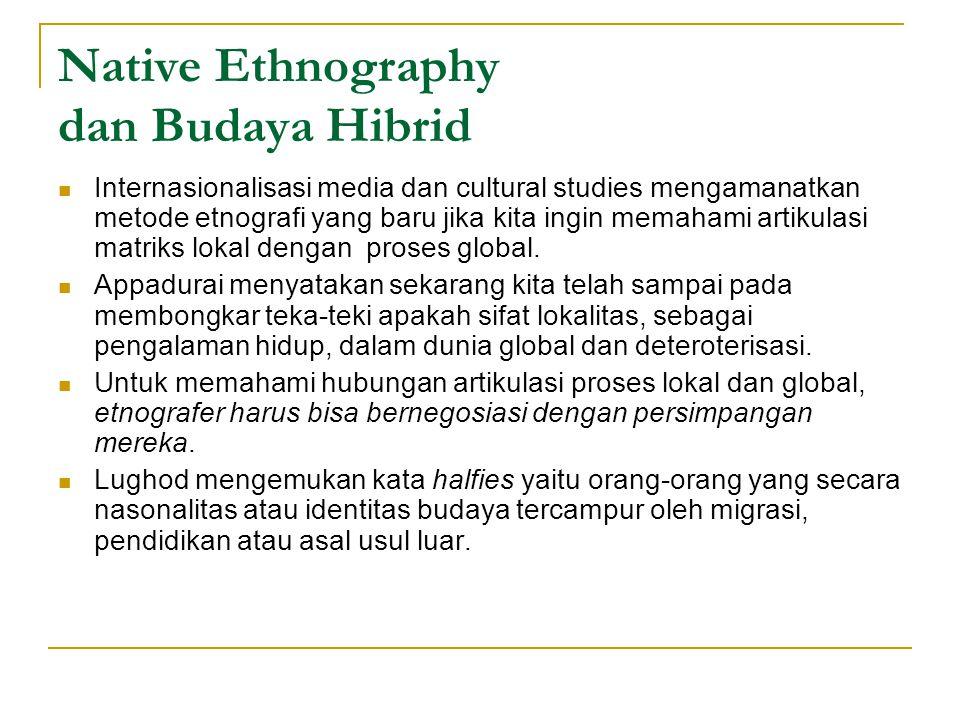 Native Ethnography dan Budaya Hibrid Internasionalisasi media dan cultural studies mengamanatkan metode etnografi yang baru jika kita ingin memahami artikulasi matriks lokal dengan proses global.
