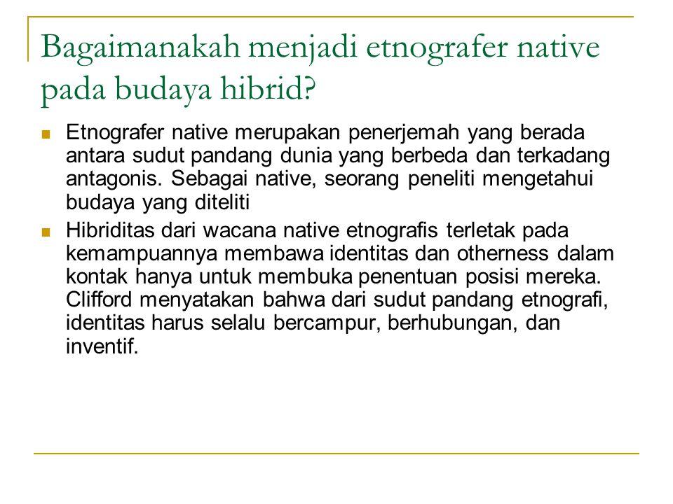 Bagaimanakah menjadi etnografer native pada budaya hibrid.