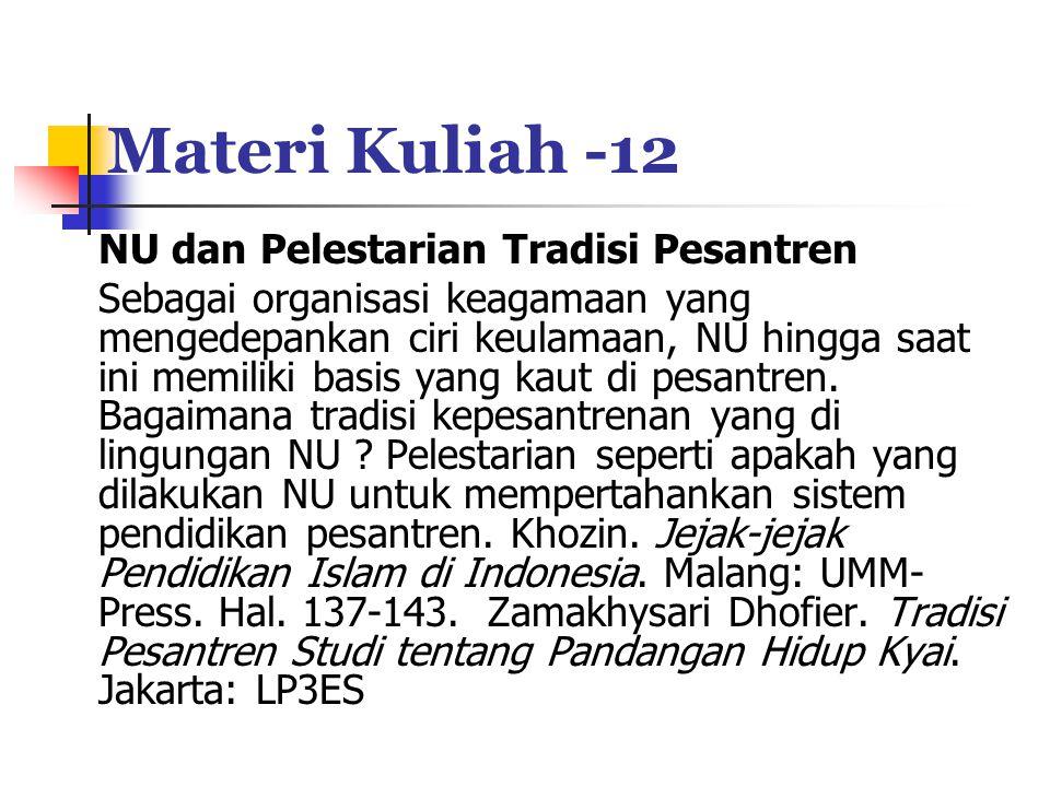Materi Kuliah -12 NU dan Pelestarian Tradisi Pesantren Sebagai organisasi keagamaan yang mengedepankan ciri keulamaan, NU hingga saat ini memiliki basis yang kaut di pesantren.