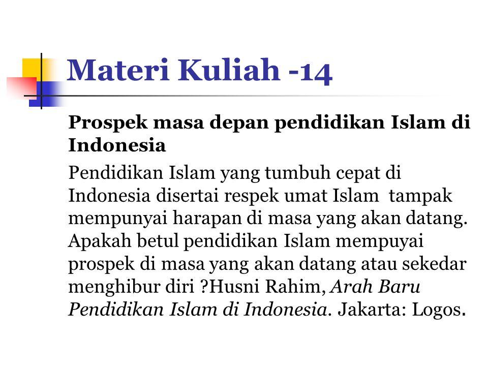 Materi Kuliah -14 Prospek masa depan pendidikan Islam di Indonesia Pendidikan Islam yang tumbuh cepat di Indonesia disertai respek umat Islam tampak mempunyai harapan di masa yang akan datang.