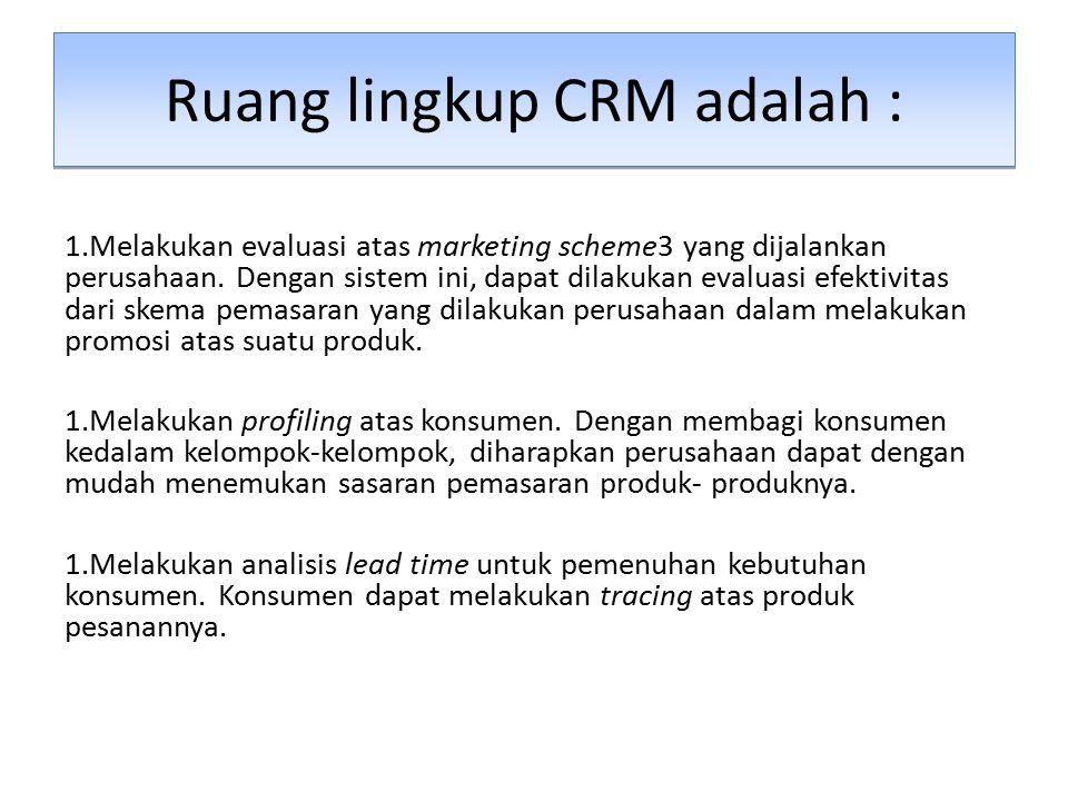 Ruang lingkup CRM adalah : 1.Melakukan evaluasi atas marketing scheme3 yang dijalankan perusahaan. Dengan sistem ini, dapat dilakukan evaluasi efektiv