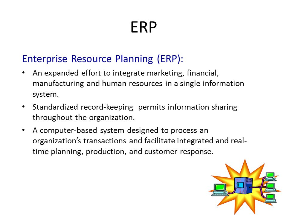 ERP Enterprise Resource Planning (ERP): An expanded effort to integrate marketing, financial, manufacturing and human resources in a single informatio