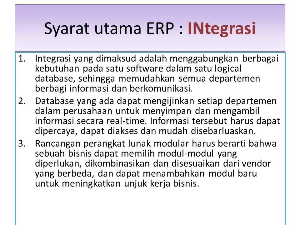 Syarat utama ERP : INtegrasi 1.Integrasi yang dimaksud adalah menggabungkan berbagai kebutuhan pada satu software dalam satu logical database, sehingg