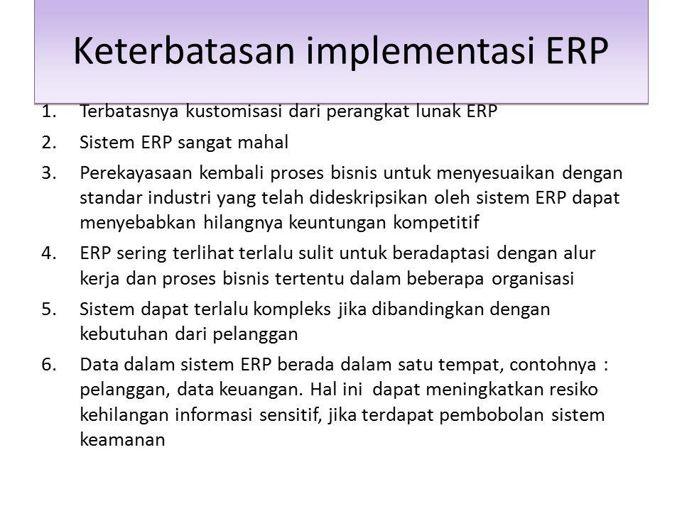 Keterbatasan implementasi ERP 1.Terbatasnya kustomisasi dari perangkat lunak ERP 2.Sistem ERP sangat mahal 3.Perekayasaan kembali proses bisnis untuk